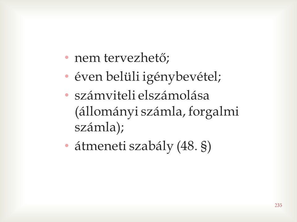 235 • nem tervezhető; • éven belüli igénybevétel; • számviteli elszámolása (állományi számla, forgalmi számla); • átmeneti szabály (48. §)