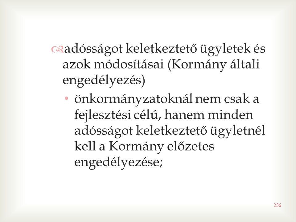 236  adósságot keletkeztető ügyletek és azok módosításai (Kormány általi engedélyezés) • önkormányzatoknál nem csak a fejlesztési célú, hanem minden adósságot keletkeztető ügyletnél kell a Kormány előzetes engedélyezése;