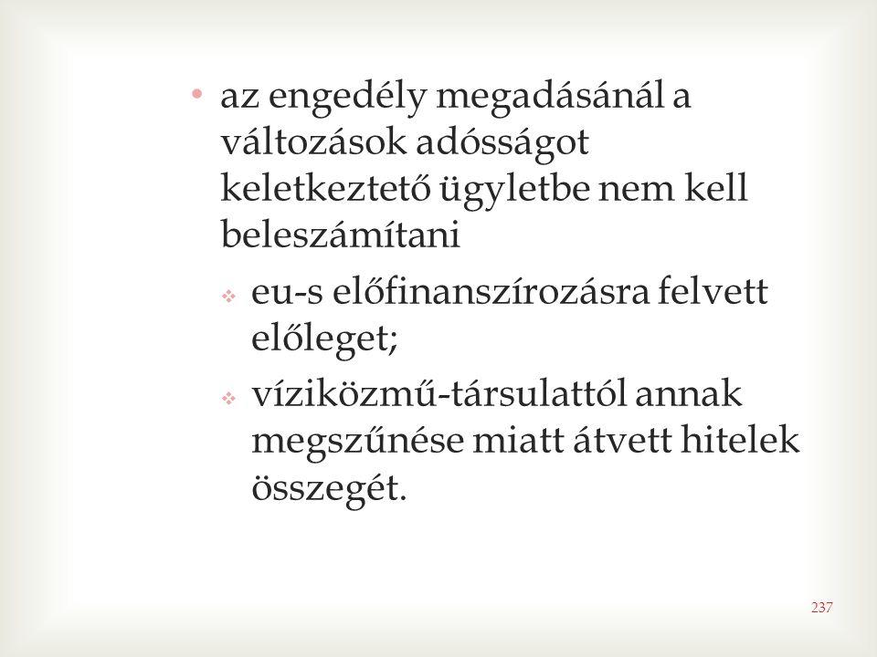 237 • az engedély megadásánál a változások adósságot keletkeztető ügyletbe nem kell beleszámítani  eu-s előfinanszírozásra felvett előleget;  víziközmű-társulattól annak megszűnése miatt átvett hitelek összegét.