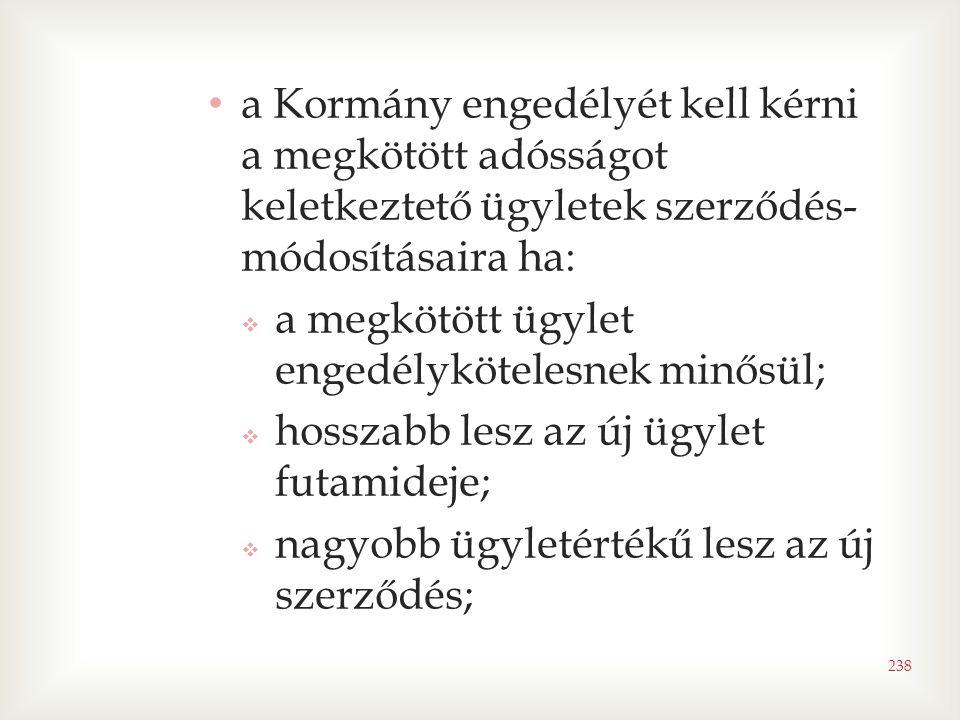 238 • a Kormány engedélyét kell kérni a megkötött adósságot keletkeztető ügyletek szerződés- módosításaira ha:  a megkötött ügylet engedélykötelesnek