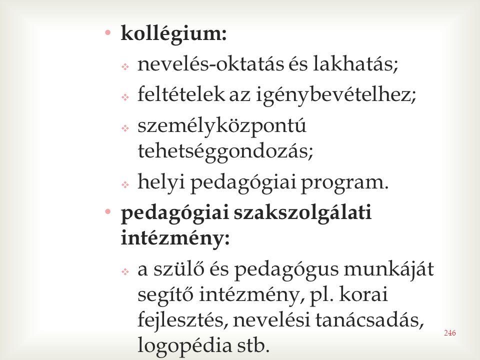 246 • kollégium:  nevelés-oktatás és lakhatás;  feltételek az igénybevételhez;  személyközpontú tehetséggondozás;  helyi pedagógiai program.