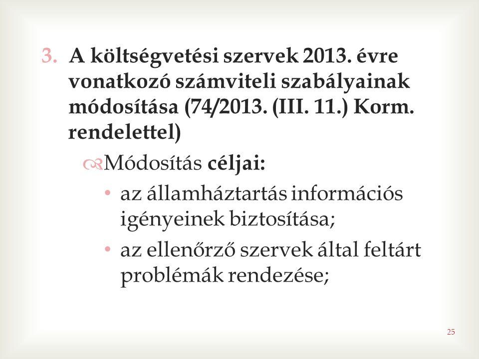 25 3.A költségvetési szervek 2013. évre vonatkozó számviteli szabályainak módosítása (74/2013. (III. 11.) Korm. rendelettel)  Módosítás céljai: • az
