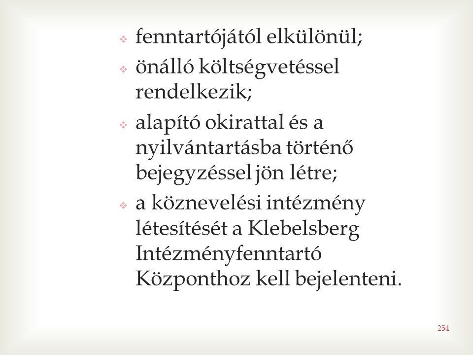 254  fenntartójától elkülönül;  önálló költségvetéssel rendelkezik;  alapító okirattal és a nyilvántartásba történő bejegyzéssel jön létre;  a köznevelési intézmény létesítését a Klebelsberg Intézményfenntartó Központhoz kell bejelenteni.