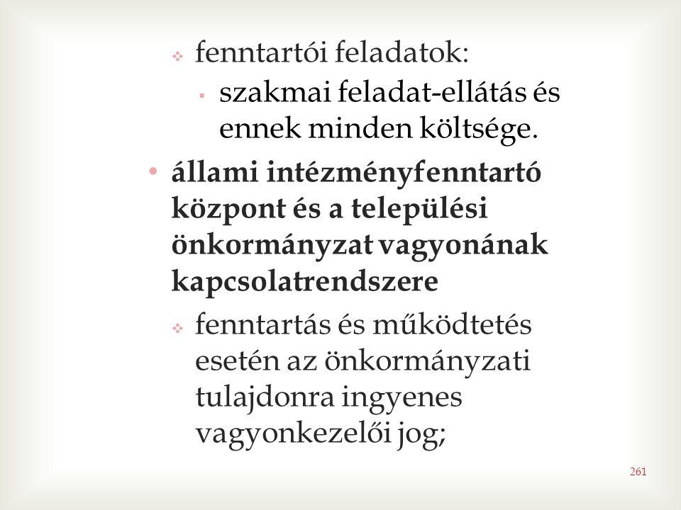 261  fenntartói feladatok:  szakmai feladat-ellátás és ennek minden költsége. • állami intézményfenntartó központ és a települési önkormányzat vagyo