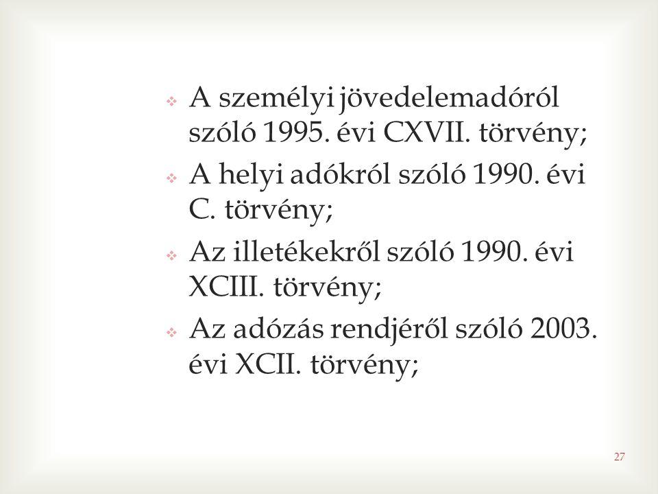 27  A személyi jövedelemadóról szóló 1995. évi CXVII. törvény;  A helyi adókról szóló 1990. évi C. törvény;  Az illetékekről szóló 1990. évi XCIII.