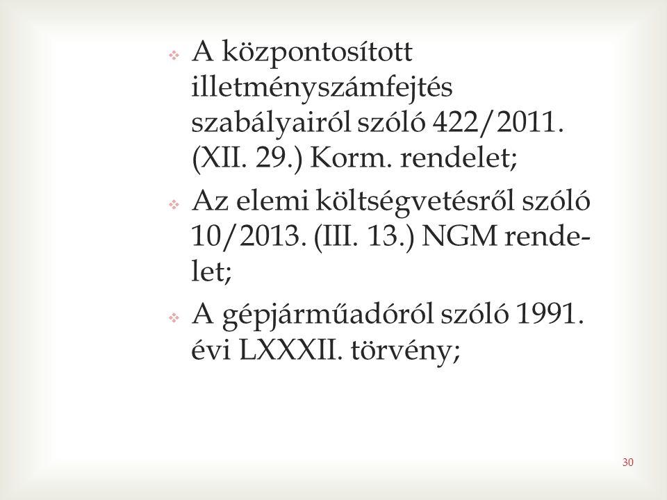 30  A központosított illetményszámfejtés szabályairól szóló 422/2011. (XII. 29.) Korm. rendelet;  Az elemi költségvetésről szóló 10/2013. (III. 13.)