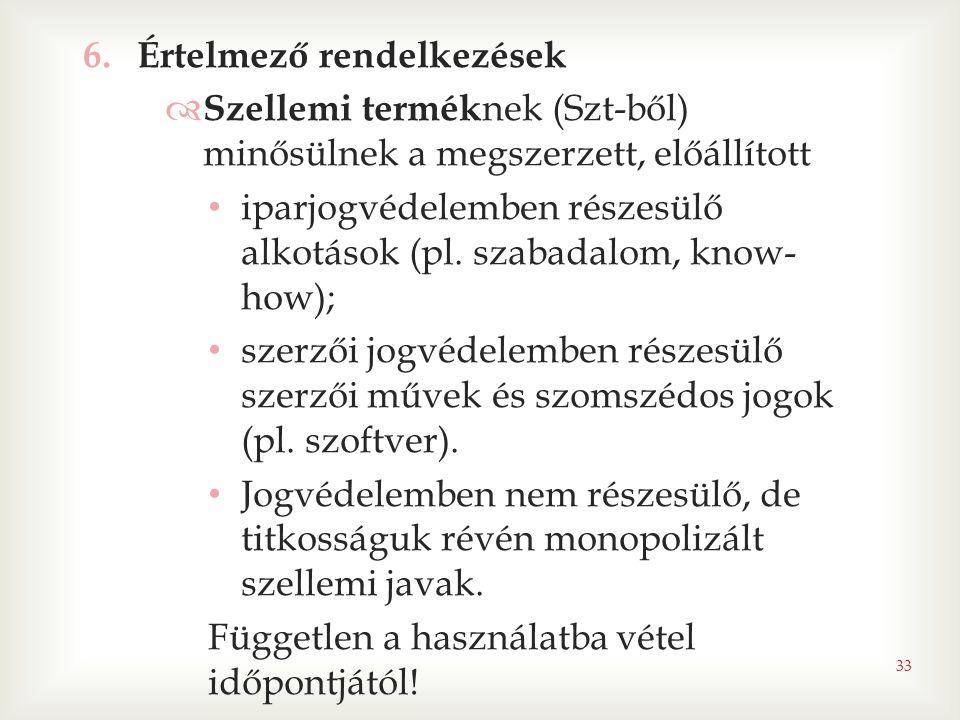33 6.Értelmező rendelkezések  Szellemi termék nek (Szt-ből) minősülnek a megszerzett, előállított • iparjogvédelemben részesülő alkotások (pl. szabad
