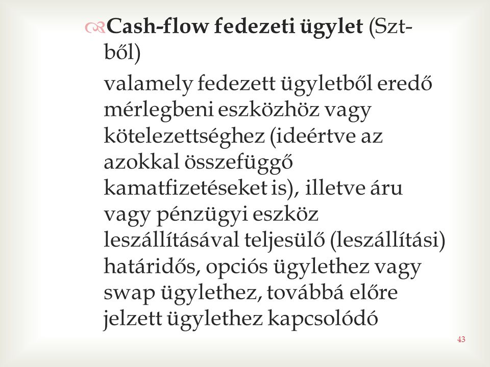 43  Cash-flow fedezeti ügylet (Szt- ből) valamely fedezett ügyletből eredő mérlegbeni eszközhöz vagy kötelezettséghez (ideértve az azokkal összefüggő