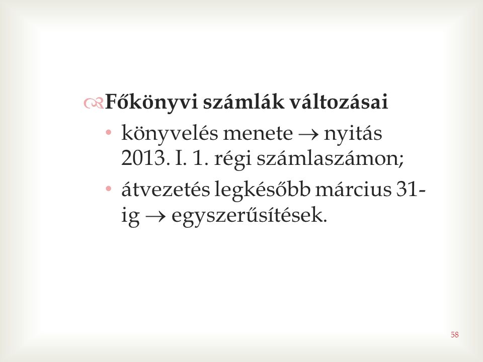 58  Főkönyvi számlák változásai • könyvelés menete  nyitás 2013. I. 1. régi számlaszámon; • átvezetés legkésőbb március 31- ig  egyszerűsítések.