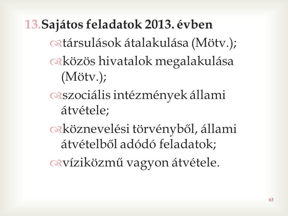 63 13.Sajátos feladatok 2013. évben  társulások átalakulása (Mötv.);  közös hivatalok megalakulása (Mötv.);  szociális intézmények állami átvétele;