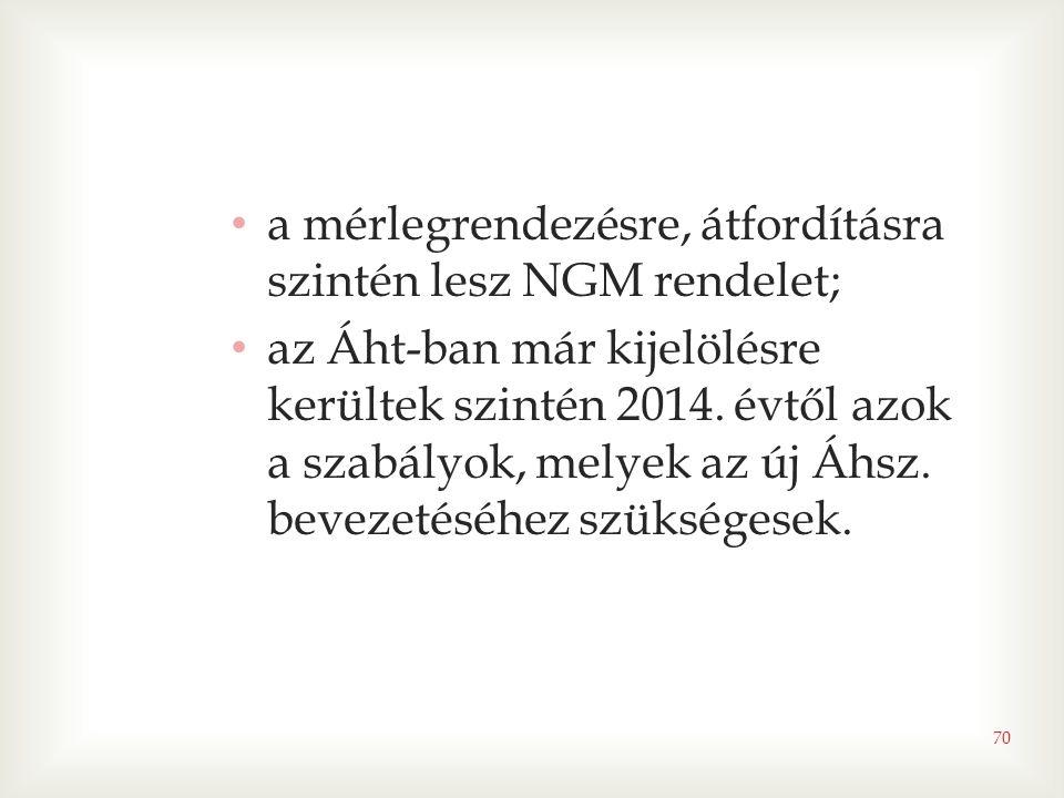 70 • a mérlegrendezésre, átfordításra szintén lesz NGM rendelet; • az Áht-ban már kijelölésre kerültek szintén 2014. évtől azok a szabályok, melyek az