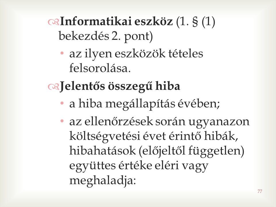 77  Informatikai eszköz (1. § (1) bekezdés 2. pont) • az ilyen eszközök tételes felsorolása.  Jelentős összegű hiba • a hiba megállapítás évében; •
