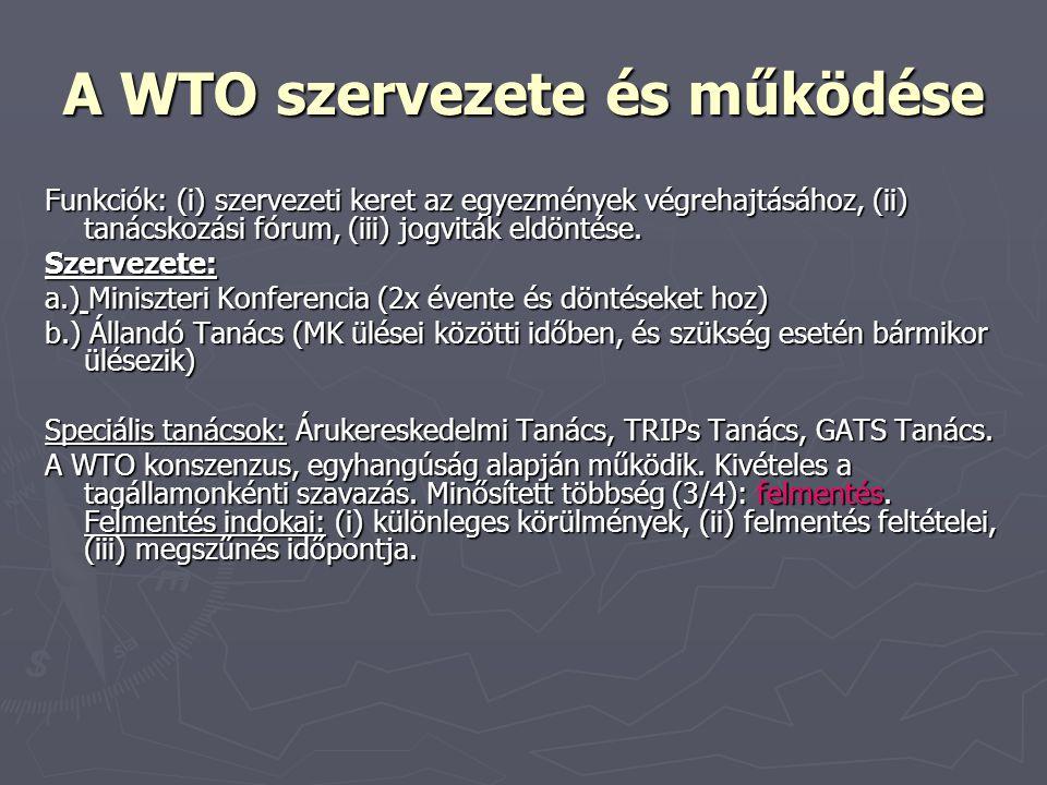 A WTO szervezete és működése Funkciók: (i) szervezeti keret az egyezmények végrehajtásához, (ii) tanácskozási fórum, (iii) jogviták eldöntése. Szervez