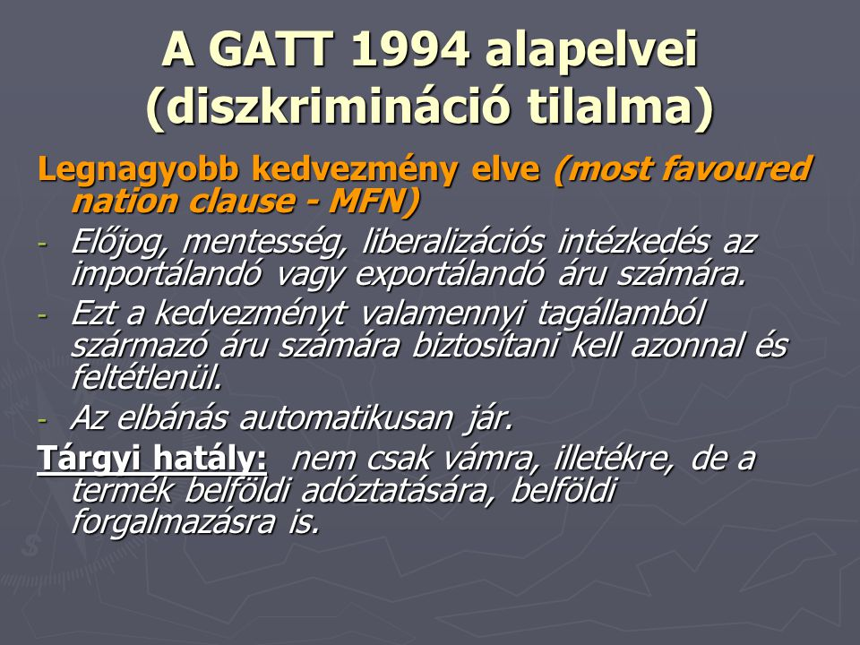 A GATT 1994 alapelvei (diszkrimináció tilalma) Legnagyobb kedvezmény elve (most favoured nation clause - MFN) - Előjog, mentesség, liberalizációs inté