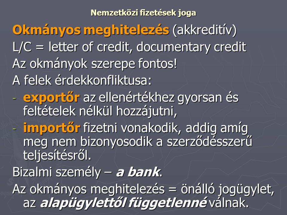 Nemzetközi fizetések joga Okmányos meghitelezés (akkreditív) L/C = letter of credit, documentary credit Az okmányok szerepe fontos! A felek érdekkonfl