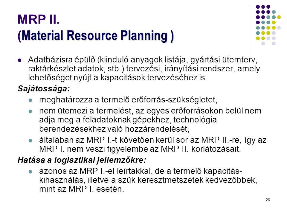 26 Material Resource Planning ) MRP II. ( Material Resource Planning )  Adatbázisra épülő (kiinduló anyagok listája, gyártási ütemterv, raktárkészlet