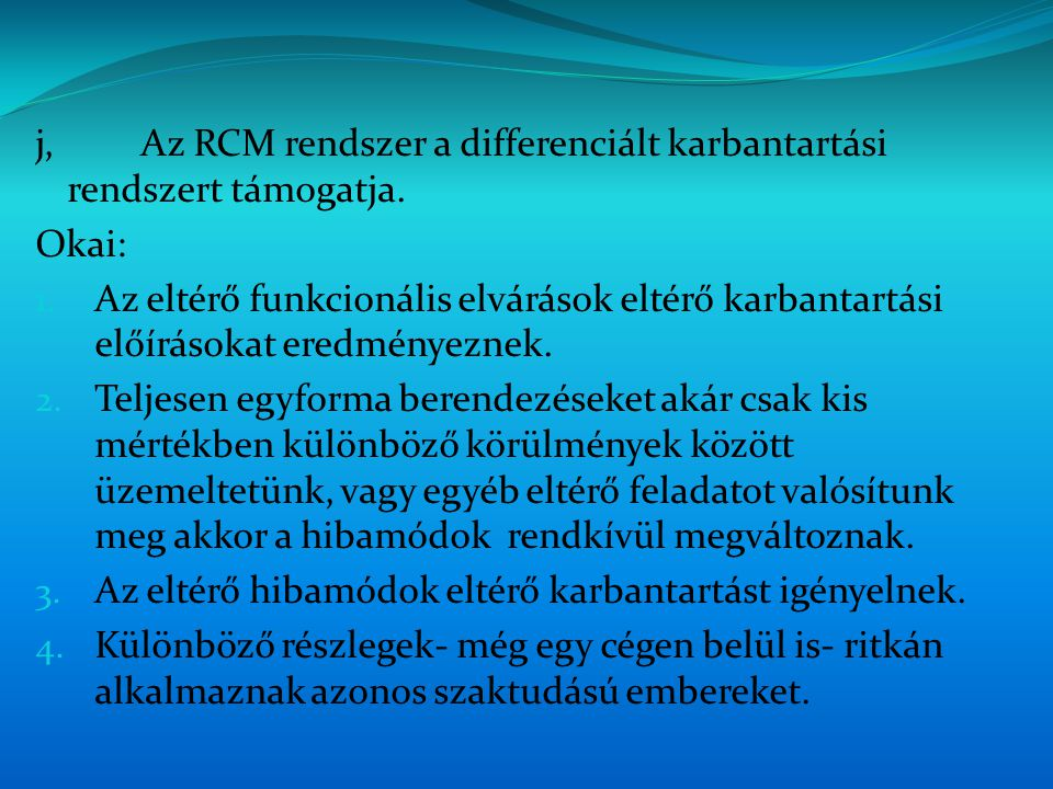 j,Az RCM rendszer a differenciált karbantartási rendszert támogatja. Okai: 1. Az eltérő funkcionális elvárások eltérő karbantartási előírásokat eredmé
