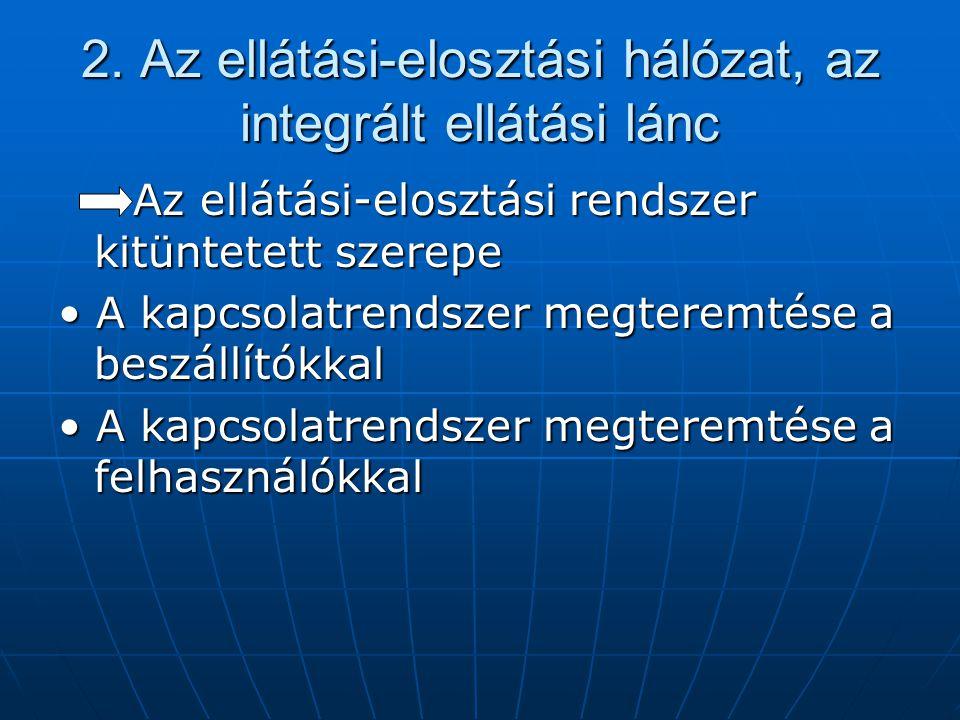 2. Az ellátási-elosztási hálózat, az integrált ellátási lánc Az ellátási-elosztási rendszer kitüntetett szerepe Az ellátási-elosztási rendszer kitünte
