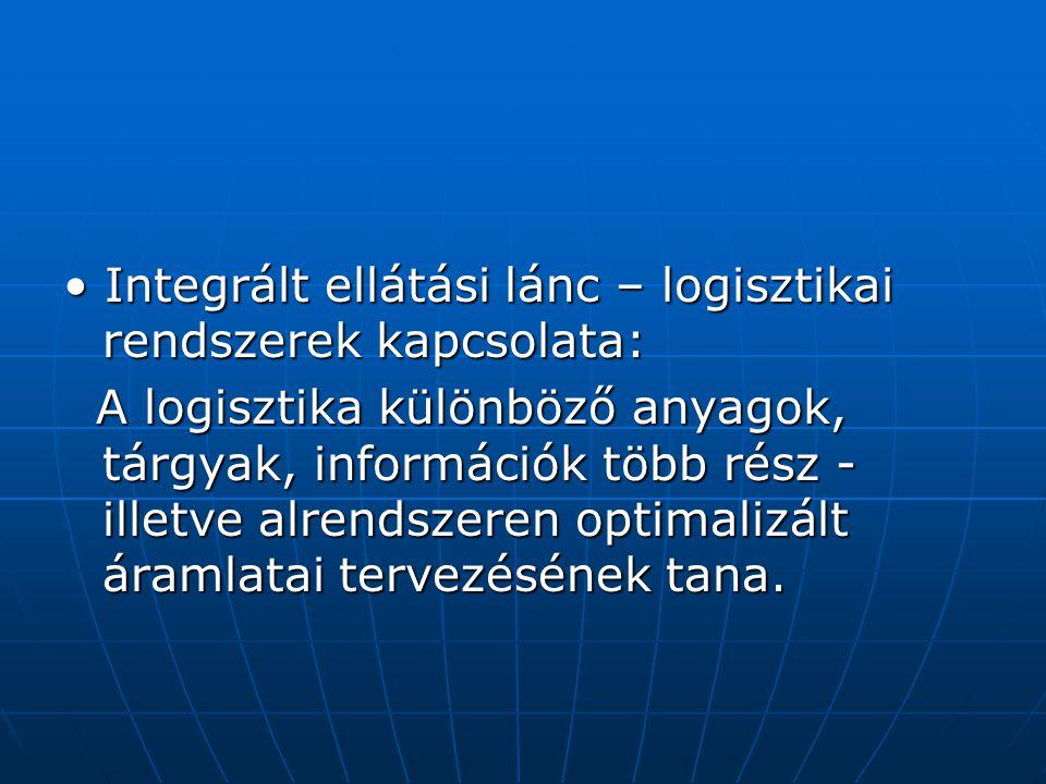 • Integrált ellátási lánc – logisztikai rendszerek kapcsolata: A logisztika különböző anyagok, tárgyak, információk több rész - illetve alrendszeren o