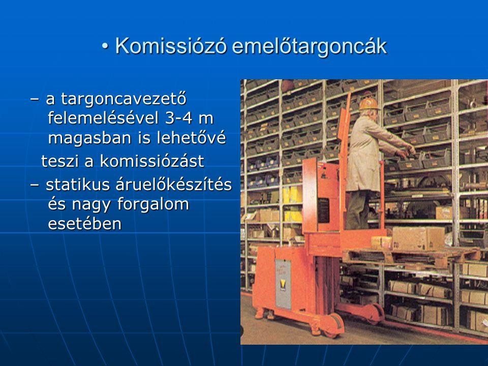• Komissiózó emelőtargoncák – a targoncavezető felemelésével 3-4 m magasban is lehetővé teszi a komissiózást teszi a komissiózást – statikus áruelőkés