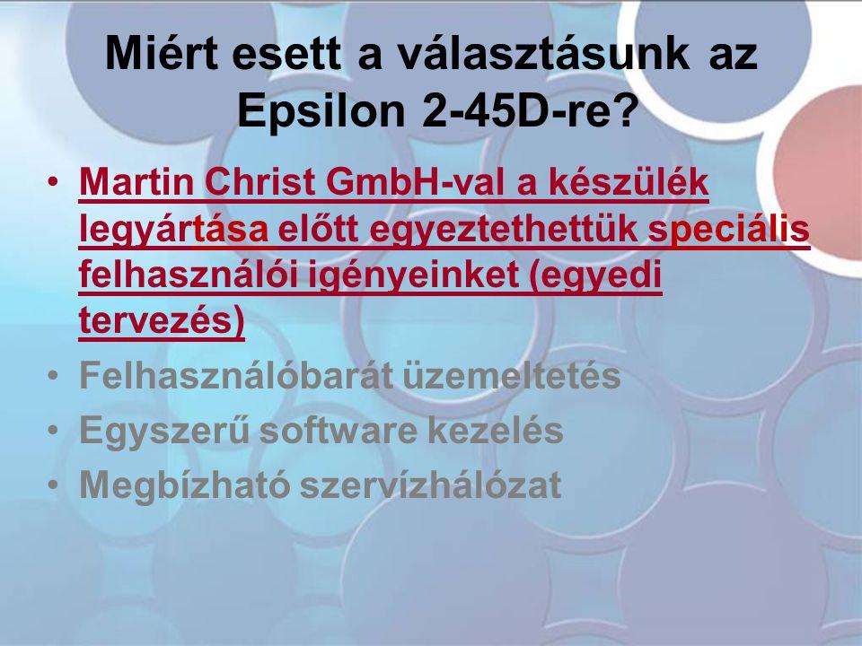 Miért esett a választásunk az Epsilon 2-45D-re? •Martin Christ GmbH-val a készülék legyártása előtt egyeztethettük speciális felhasználói igényeinket