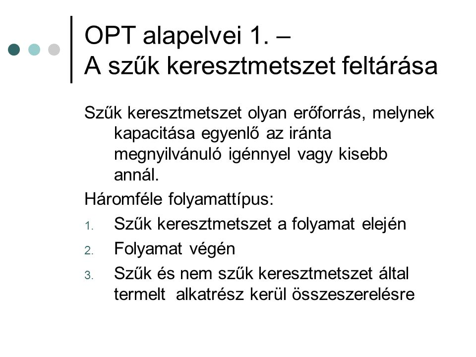 OPT alapelvei 1. – A szűk keresztmetszet feltárása Szűk keresztmetszet olyan erőforrás, melynek kapacitása egyenlő az iránta megnyilvánuló igénnyel va