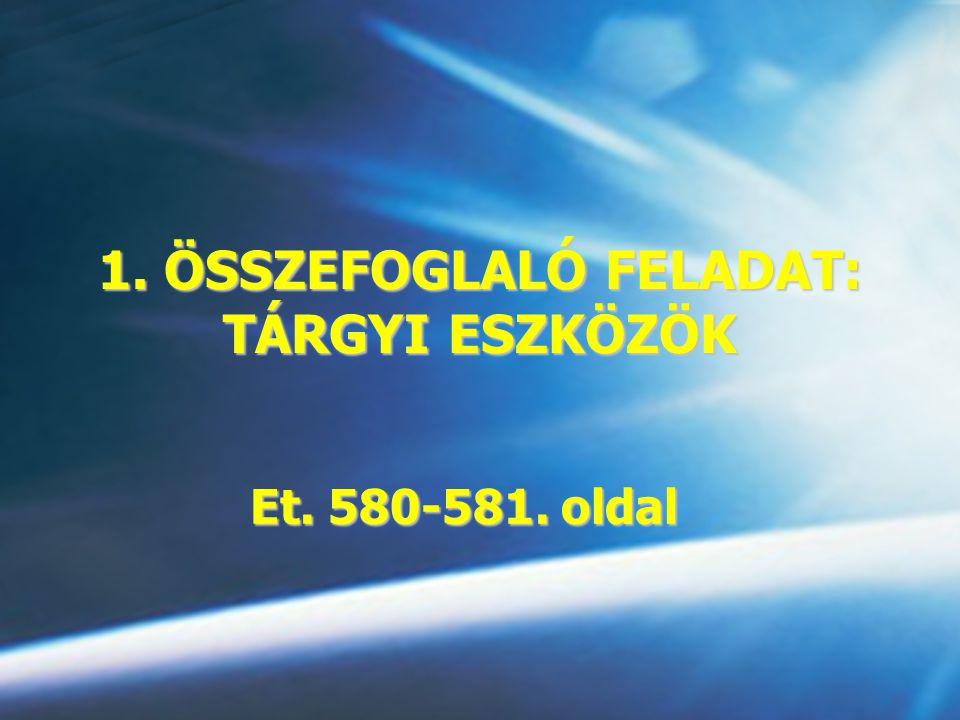 1. ÖSSZEFOGLALÓ FELADAT: TÁRGYI ESZKÖZÖK Et. 580-581. oldal