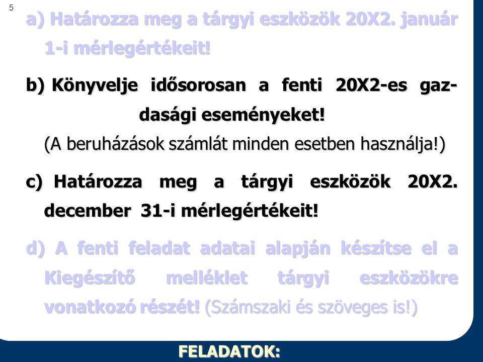5FELADATOK: a) Határozza meg a tárgyi eszközök 20X2. január 1-i mérlegértékeit! b) Könyvelje idősorosan a fenti 20X2-es gaz- dasági eseményeket! (A be