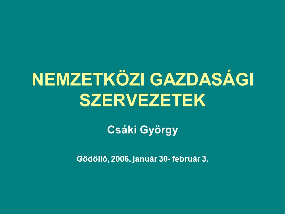NEMZETKÖZI GAZDASÁGI SZERVEZETEK Csáki György Gödöllő, 2006. január 30- február 3.