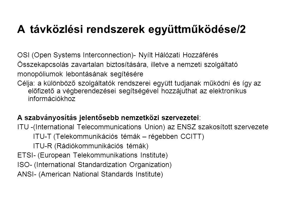 A távközlési rendszerek együttműködése/2 OSI (Open Systems Interconnection)- Nyílt Hálózati Hozzáférés Összekapcsolás zavartalan biztosítására, illetve a nemzeti szolgáltató monopóliumok lebontásának segítésére Célja: a különböző szolgáltatók rendszerei együtt tudjanak működni és így az előfizető a végberendezései segítségével hozzájuthat az elektronikus információkhoz A szabványosítás jelentősebb nemzetközi szervezetei: ITU -(International Telecommunications Union) az ENSZ szakosított szervezete ITU-T (Telekommunikációs témák – régebben CCITT) ITU-R (Rádiókommunikációs témák) ETSI- (European Telekommunikations Institute) ISO- (International Standardization Organization) ANSI- (American National Standards Institute)