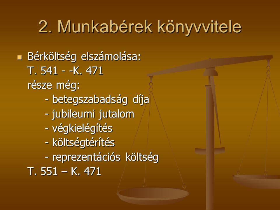 2. Munkabérek könyvvitele  Bérköltség elszámolása: T. 541 - -K. 471 része még: - betegszabadság díja - jubileumi jutalom - végkielégítés - költségtér
