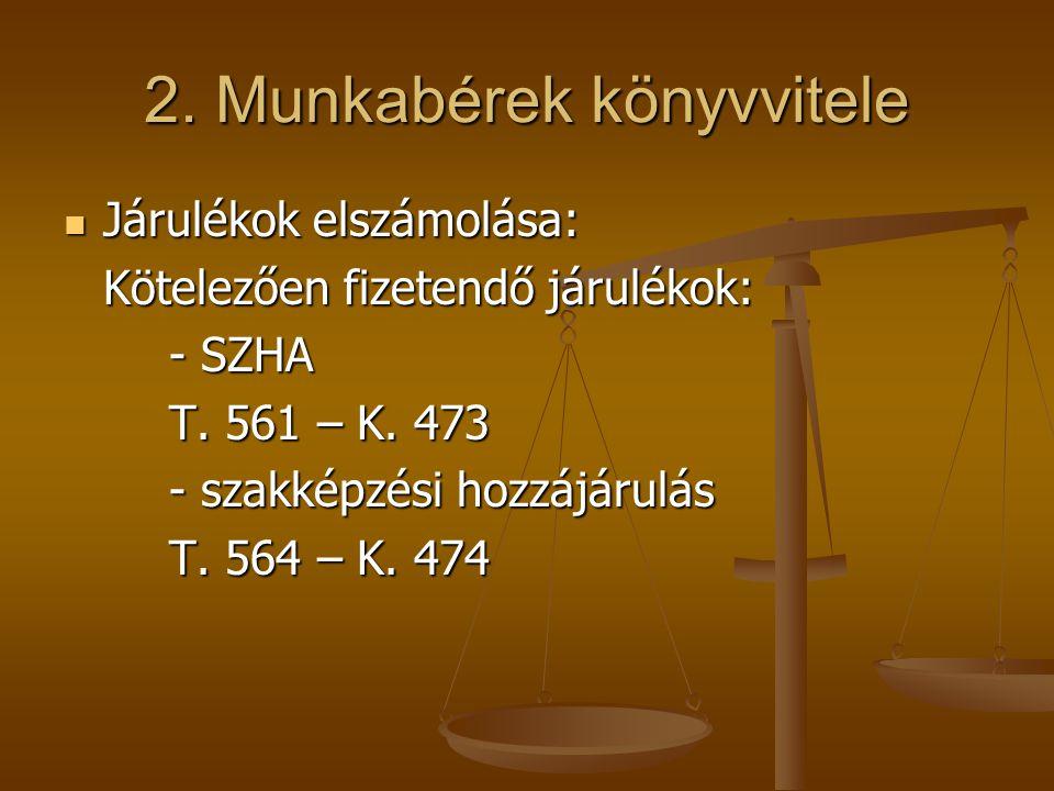 2. Munkabérek könyvvitele  Járulékok elszámolása: Kötelezően fizetendő járulékok: - SZHA T. 561 – K. 473 - szakképzési hozzájárulás T. 564 – K. 474