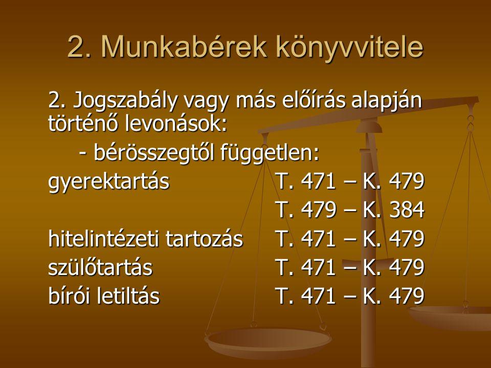 2. Munkabérek könyvvitele 2. Jogszabály vagy más előírás alapján történő levonások: - bérösszegtől független: gyerektartásT. 471 – K. 479 T. 479 – K.