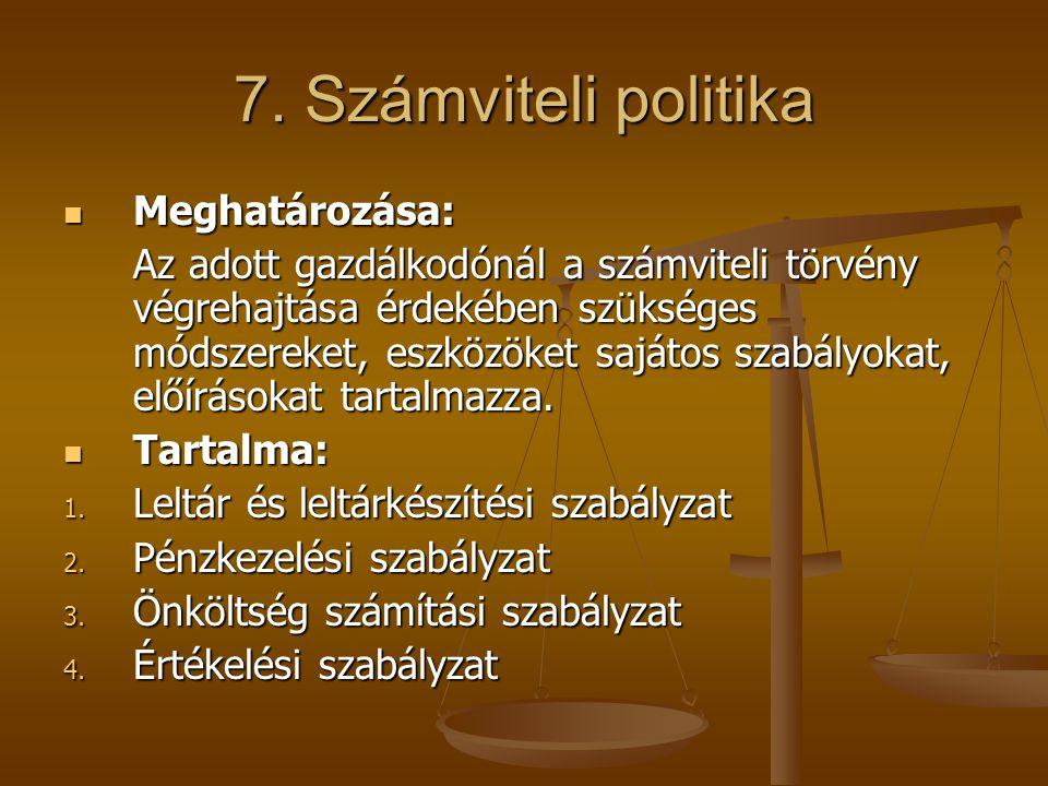 7. Számviteli politika  Meghatározása: Az adott gazdálkodónál a számviteli törvény végrehajtása érdekében szükséges módszereket, eszközöket sajátos s