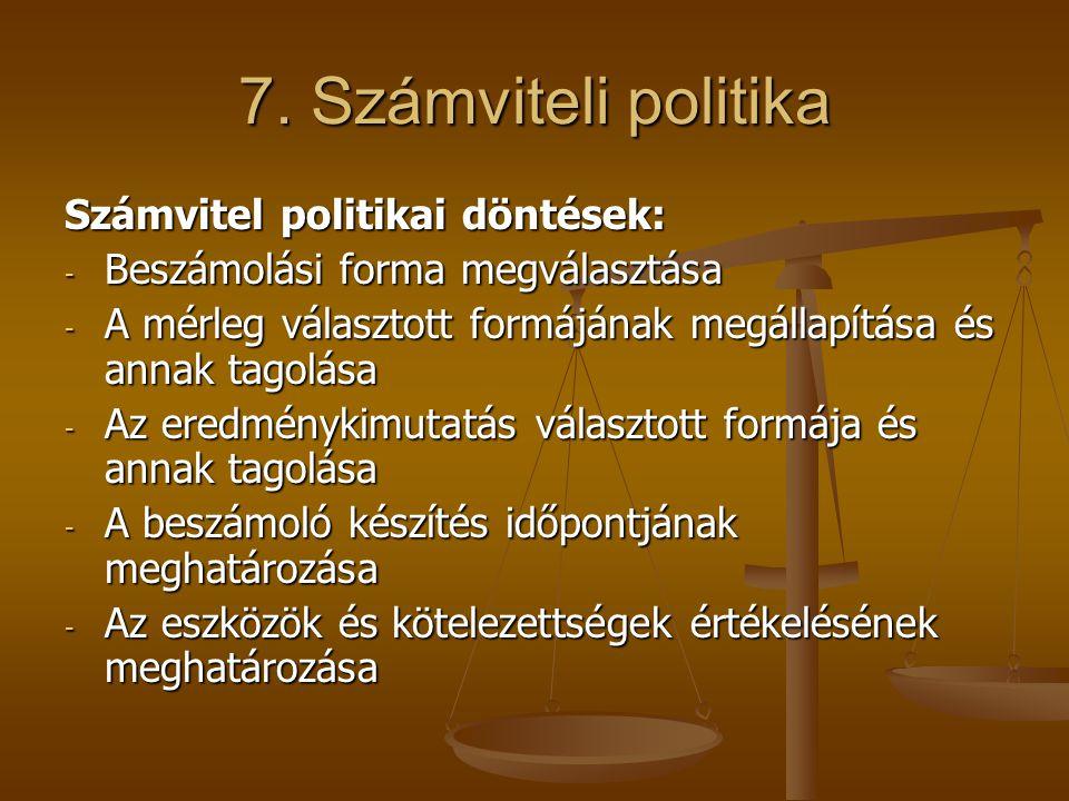 7. Számviteli politika Számvitel politikai döntések: - Beszámolási forma megválasztása - A mérleg választott formájának megállapítása és annak tagolás