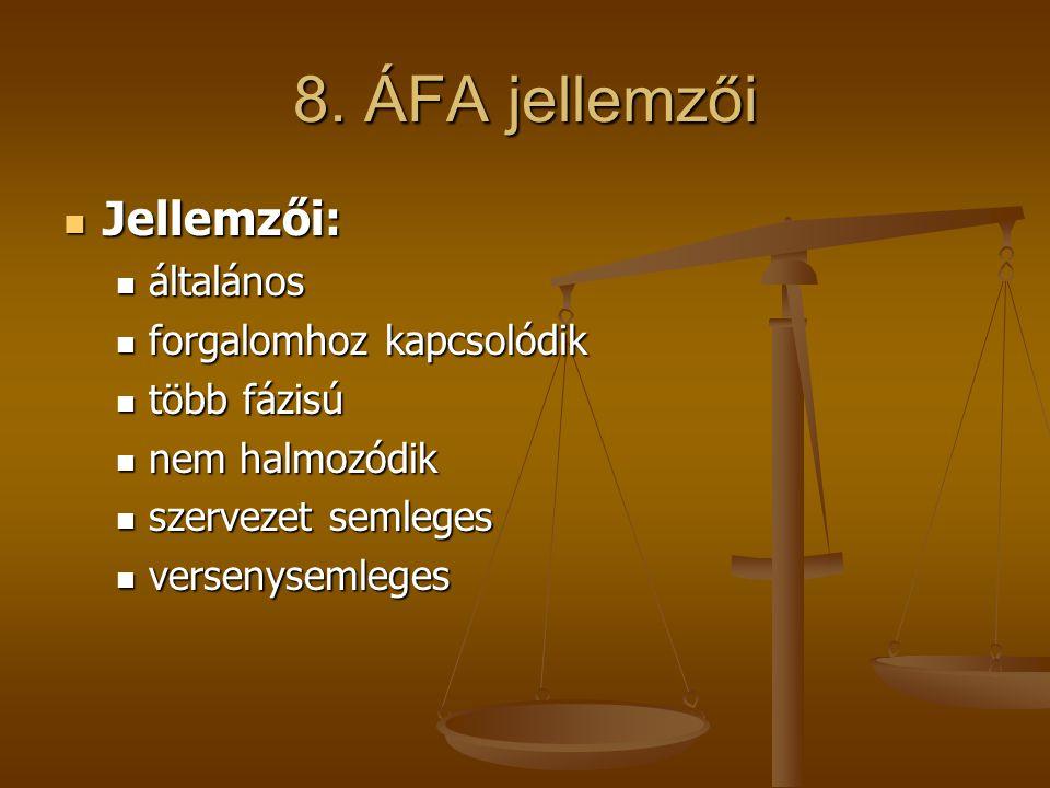 8. ÁFA jellemzői  Jellemzői:  általános  forgalomhoz kapcsolódik  több fázisú  nem halmozódik  szervezet semleges  versenysemleges