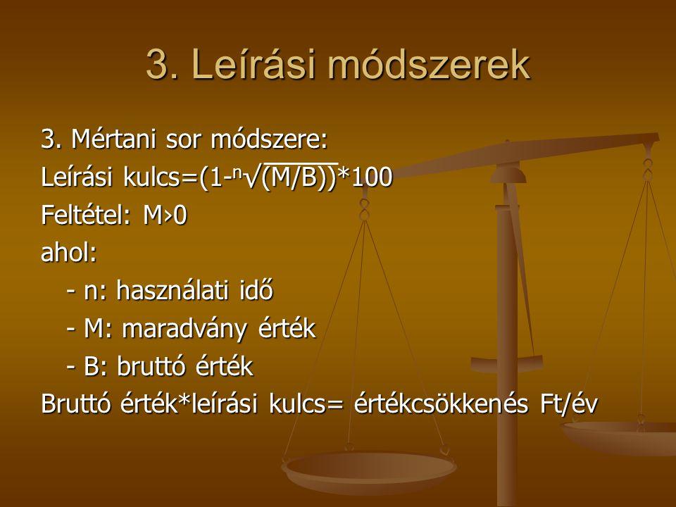 3. Leírási módszerek 3. Mértani sor módszere: Leírási kulcs=(1- n √(M/B))*100 Feltétel: M›0 ahol: - n: használati idő - M: maradvány érték - B: bruttó
