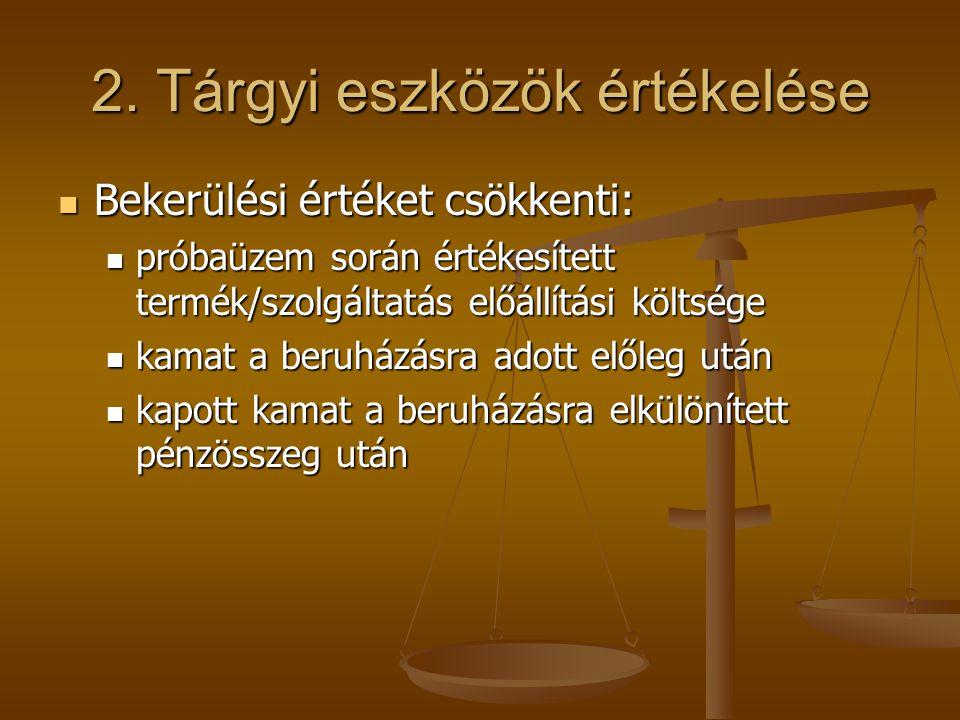 2. Tárgyi eszközök értékelése  Bekerülési értéket csökkenti:  próbaüzem során értékesített termék/szolgáltatás előállítási költsége  kamat a beruhá