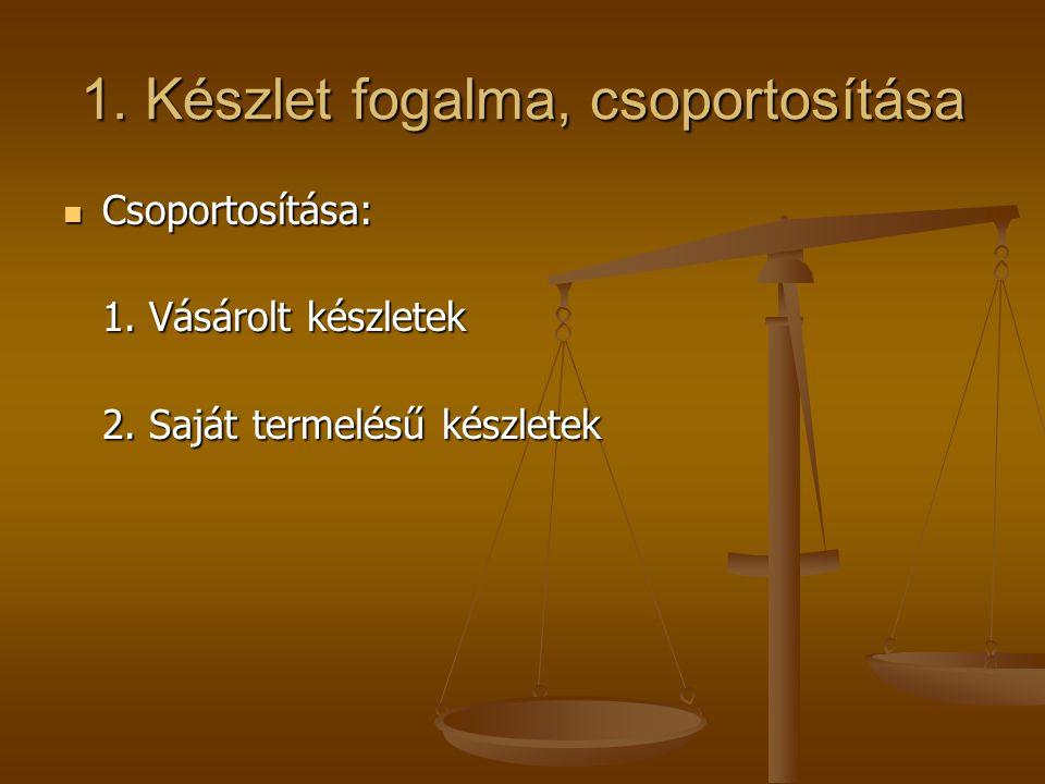 1. Készlet fogalma, csoportosítása  Csoportosítása: 1. Vásárolt készletek 2. Saját termelésű készletek