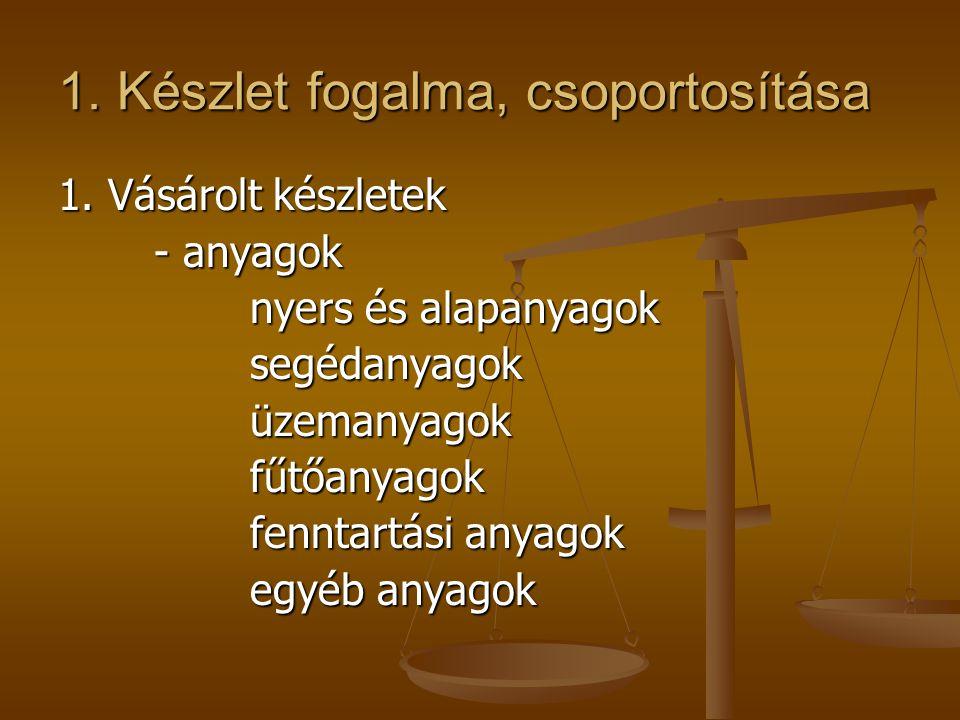 1. Készlet fogalma, csoportosítása 1. Vásárolt készletek - anyagok nyers és alapanyagok segédanyagoküzemanyagokfűtőanyagok fenntartási anyagok egyéb a