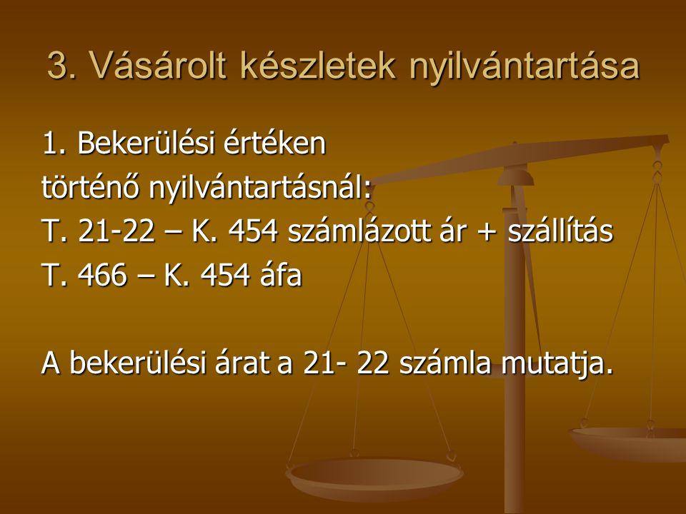3. Vásárolt készletek nyilvántartása 1. Bekerülési értéken történő nyilvántartásnál: T. 21-22 – K. 454 számlázott ár + szállítás T. 466 – K. 454 áfa A