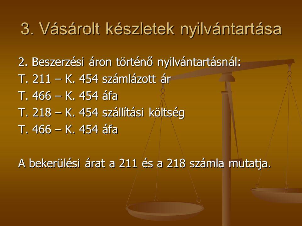 3. Vásárolt készletek nyilvántartása 2. Beszerzési áron történő nyilvántartásnál: T. 211 – K. 454 számlázott ár T. 466 – K. 454 áfa T. 218 – K. 454 sz