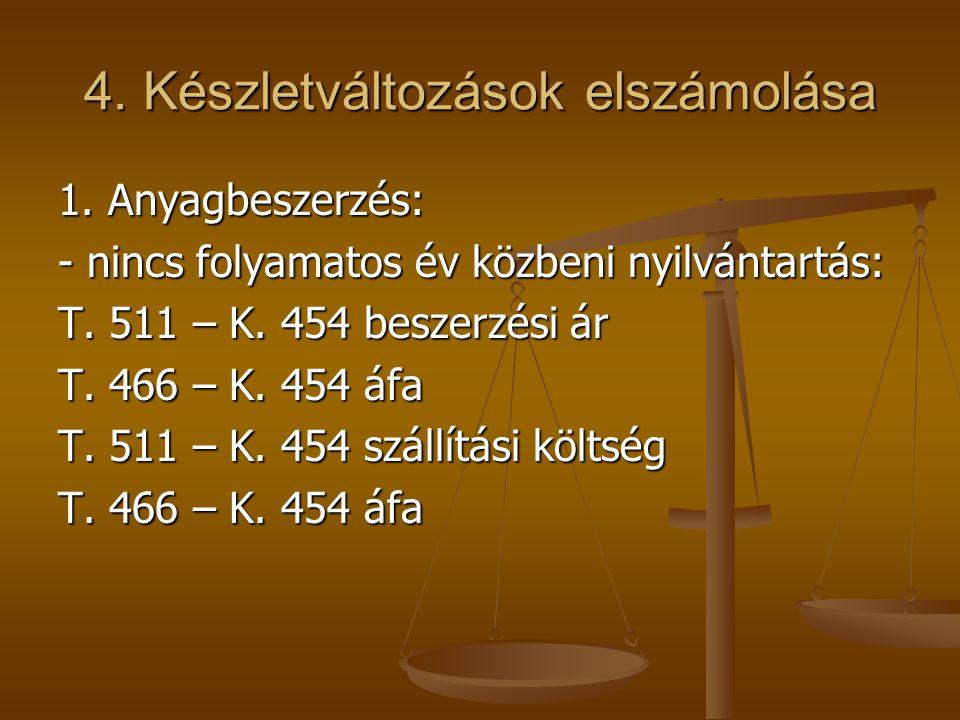 4. Készletváltozások elszámolása 1. Anyagbeszerzés: - nincs folyamatos év közbeni nyilvántartás: T. 511 – K. 454 beszerzési ár T. 466 – K. 454 áfa T.