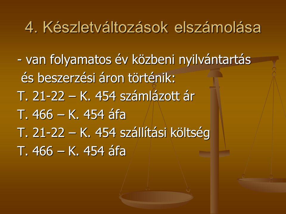 4. Készletváltozások elszámolása - van folyamatos év közbeni nyilvántartás és beszerzési áron történik: és beszerzési áron történik: T. 21-22 – K. 454