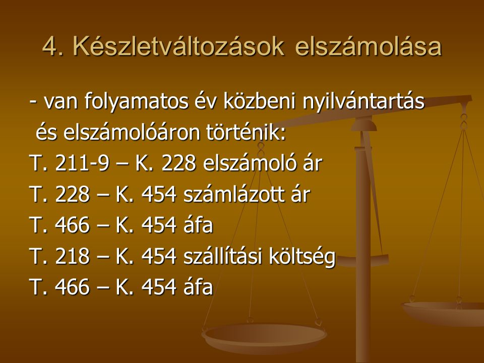 4. Készletváltozások elszámolása - van folyamatos év közbeni nyilvántartás és elszámolóáron történik: és elszámolóáron történik: T. 211-9 – K. 228 els