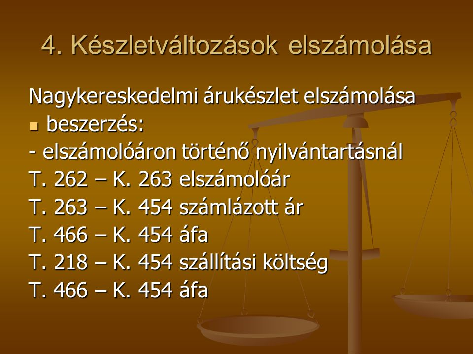 4. Készletváltozások elszámolása Nagykereskedelmi árukészlet elszámolása  beszerzés: - elszámolóáron történő nyilvántartásnál T. 262 – K. 263 elszámo