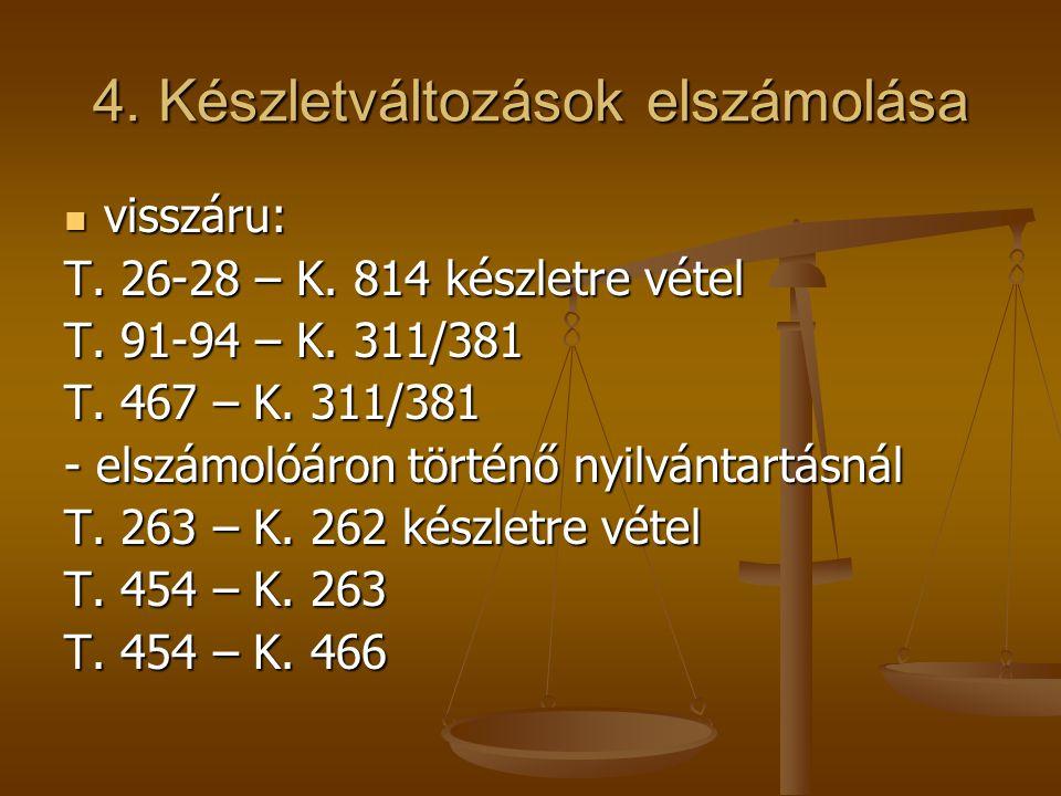 4. Készletváltozások elszámolása  visszáru: T. 26-28 – K. 814 készletre vétel T. 91-94 – K. 311/381 T. 467 – K. 311/381 - elszámolóáron történő nyilv