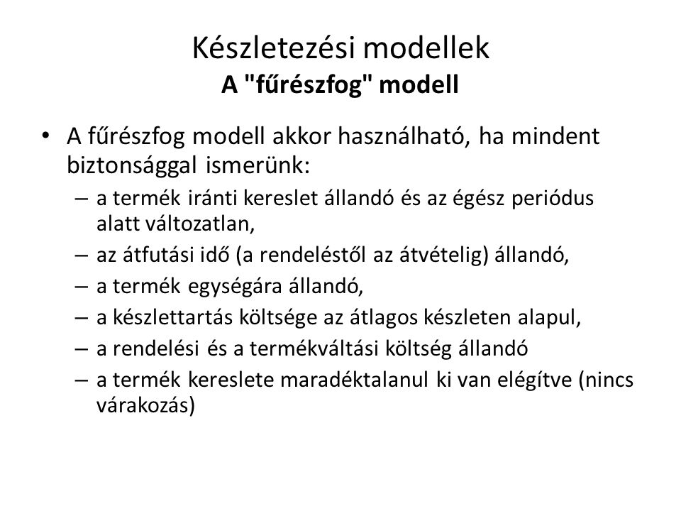 • A fűrészfog modell akkor használható, ha mindent biztonsággal ismerünk: – a termék iránti kereslet állandó és az égész periódus alatt változatlan, –