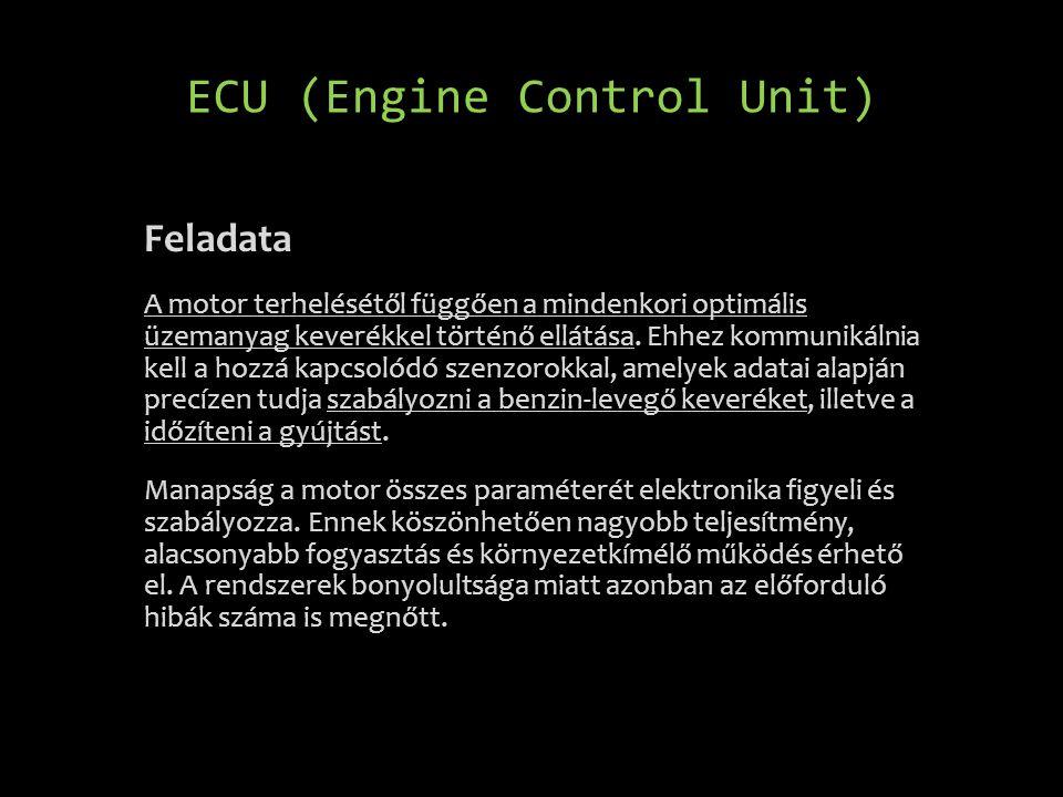 ECU (Engine Control Unit) Feladata A motor terhelésétől függően a mindenkori optimális üzemanyag keverékkel történő ellátása. Ehhez kommunikálnia kell