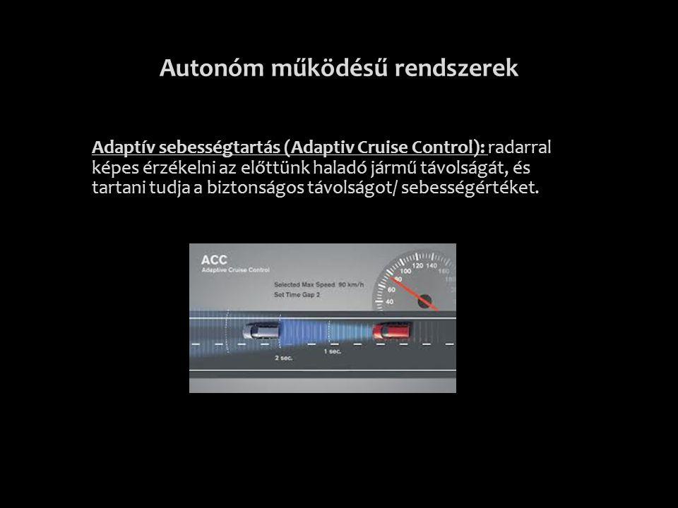 Autonóm működésű rendszerek Adaptív sebességtartás (Adaptiv Cruise Control): radarral képes érzékelni az előttünk haladó jármű távolságát, és tartani